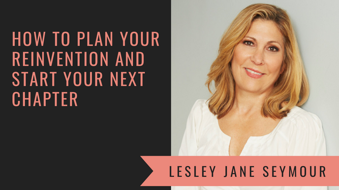 How to Plan Your Reinvention and Start Your Next Chapter with Lesley Jane Seymour