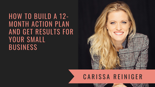 How to Build a 12-month Action Plan and Get Results for Your Small Business with Carissa Reiniger