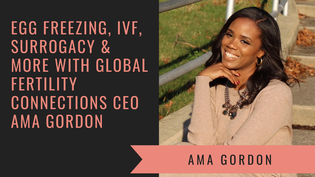 Egg Freezing, IVF, Surrogacy — Global Fertility Connections CEO Ama Gordon Discusses The Business Of Having A Baby