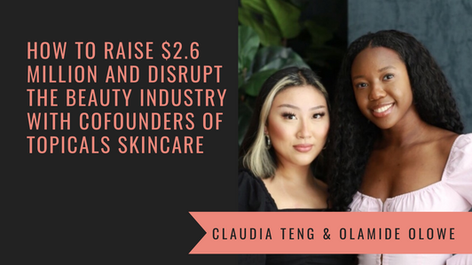 How to Raise $2.6 Million and Disrupt the Beauty Industry with Topicals Co-Founders Claudia Teng and Olamide Olowe