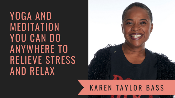 Yoga & Meditation You Can Do Anywhere to Relax with Yoga Instructor and Meditation Coach Karen Taylor Bass