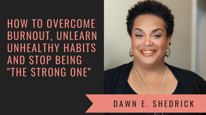 """How to overcome burnout, unlearn unhealthy habits and stop being """"the strong one"""" with Dawn E. Shedrick"""