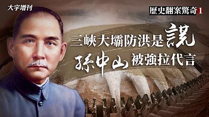 【大宇增刊】歷史翻案驚奇 第一期:三峽大壩防洪是謊 孫中山被強拉代言