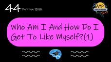 44_SGOO_Who am I and how do I get to like myself?(Part 1)