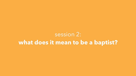 Session 2: What Does It Mean To Be A Baptist?