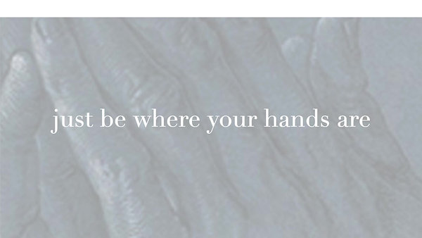 Be where your hands are