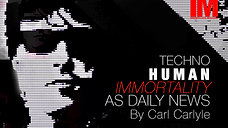 Technohuman Immortality As Daily News by Carl Carlyle