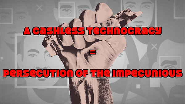 A Cashless Technocracy = Persecution of the Impecunious