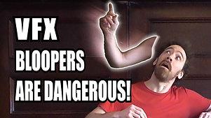 VFX Bloopers are Dangerous!