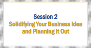 Session 2 | Solidifying Your Business Idea and Planning It Out