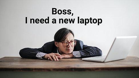 Boss, I need a new laptop