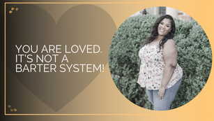 You Are Loved. It's Not A Barter System!