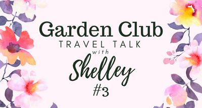 Garden Club Travel Talk with Shelley #3
