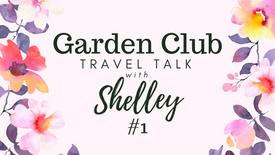 Garden Club Travel Talk with Shelley #1