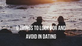 6 Things to Look For and Avoid in Dating