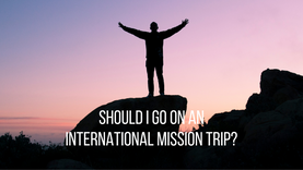 Should I go on an International Mission Trip?