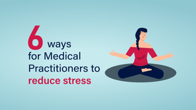 6 ways for Medical Practitioners to reduce stress