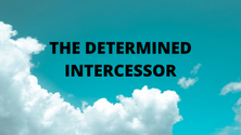 THE DETERMINED INTERCESSOR