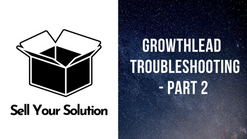 Sell Your Solution - Growthlead Management and Troubleshooting - Part 2