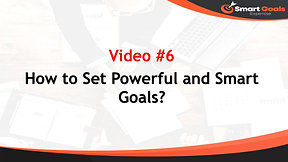 Video 6-How to Set Powerful and Smart Goals?