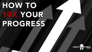 HOW TO 10X YOUR PROGRESS