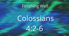 Finishing Well. Colossians 4:2-6