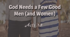 God Needs a Few Good Men ( and Women)