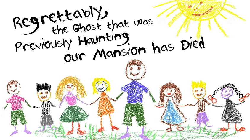 Regrettably, the Ghost that was Previously Haunting our Mansion has Died