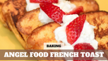 Free Video: Angel Food French Toast