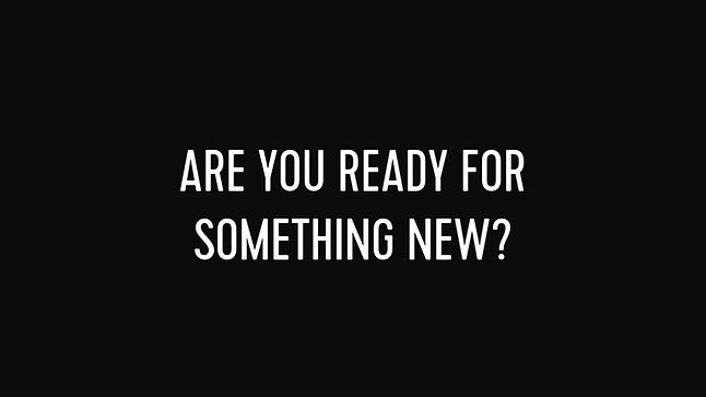 ARE YOU READY FOR SOMETHING NEW?