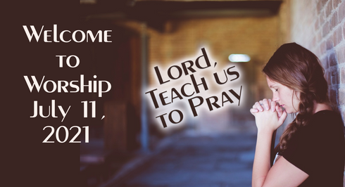Lord, Teach Us to Pray: Worship for July 11, 2021