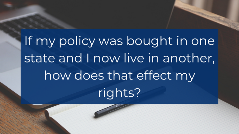 If my policy was bought in one state and I now live in another, how does that effect my rights?