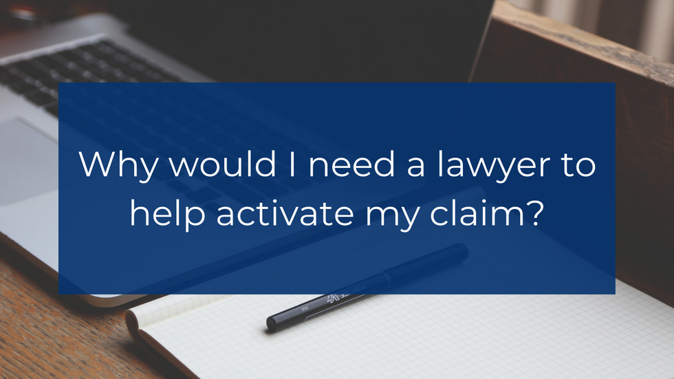 Why would I need a lawyer to help activate my claim?