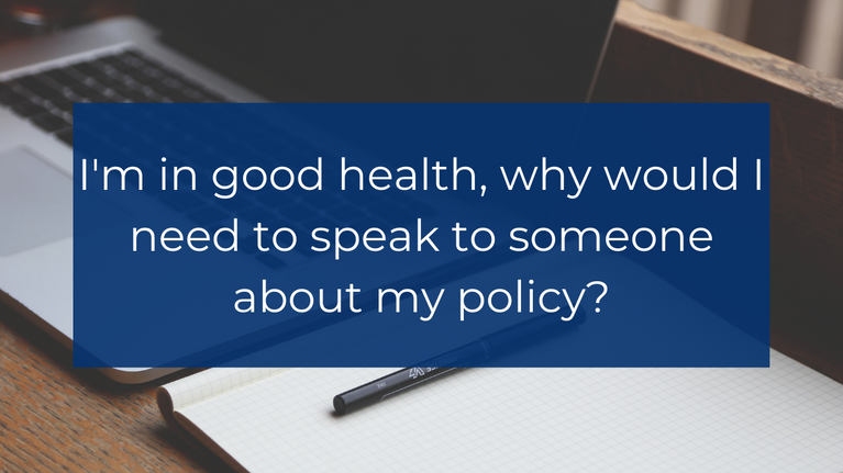 I'm in good health, why would I need to speak to someone about my policy?