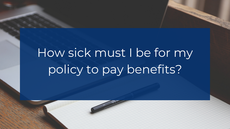 How sick must I be for my policy to pay benefits?