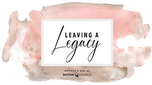 """""""Leaving a Legacy"""" - Mother's Day at Motion Church - 5/10/20"""