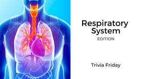 Respiratory System Edition: Trivia Friday