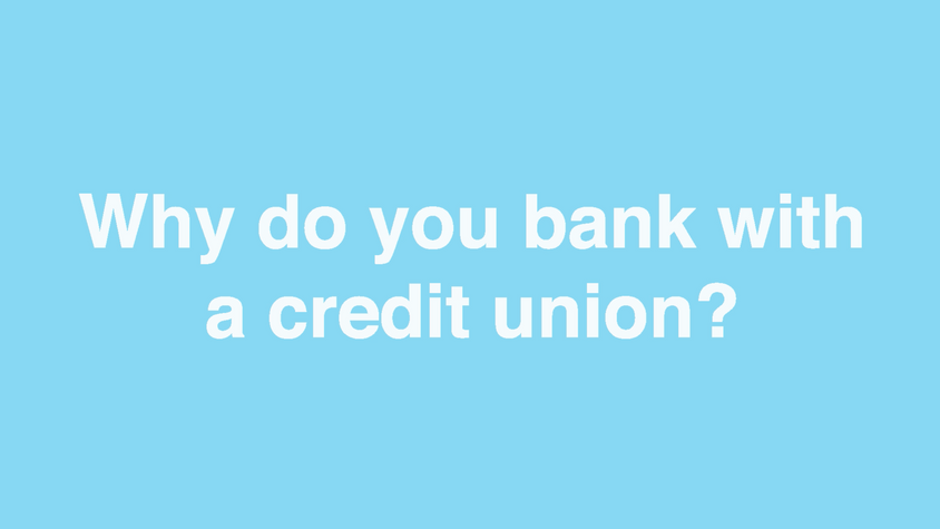 Why do you bank with a Credit Union?
