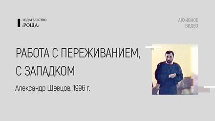 Работа с переживанием, с западком. А. Шевцов, 1996