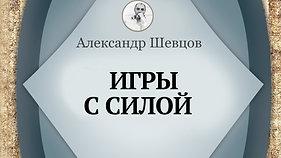 Игры с силой. Александр Шевцов