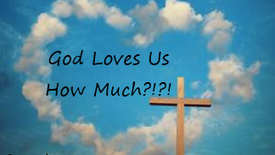 God Loves Us How Much?!?! 9-19-21