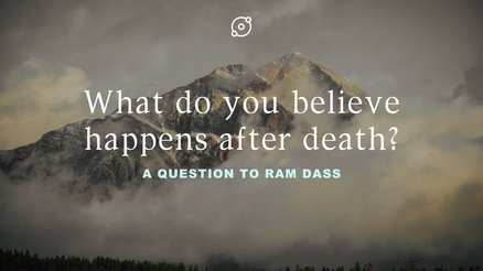 Ram Dass -  What do you believe happens after death?