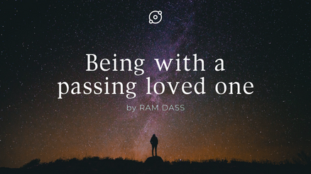 Ram Dass: Being with a passing loves one.