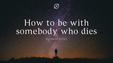 Ram Dass: How to be with somebody who dies