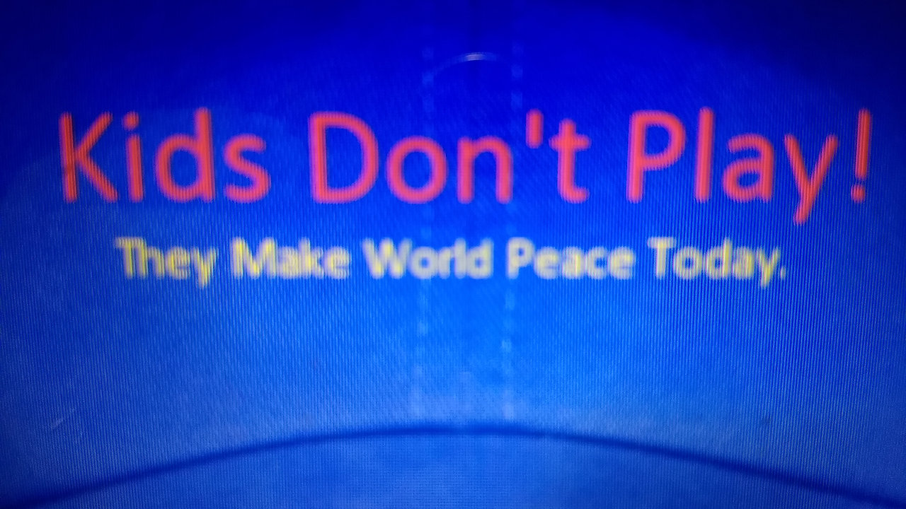 Kids Don't Play!  They make World Peace Today.