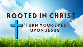 Rooted in Christ : Turn Your Eyes Upon Jesus