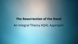 An AQAL Approach to the Resurrection of the Dead