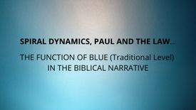 SPIRAL DYNAMICS, PAUL AND THE LAW... THE FUNCTION OF BLUE IN THE BIBLICAL NARRATIVE