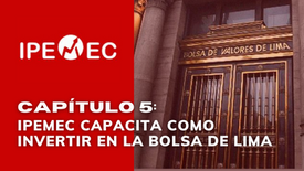 CAPÍTULO 5: IPEMEC CAPACITA COMO INVERTIR EN LA BOLSA DE LIMA