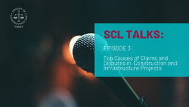 SCL Talks Episode 3: Top Causes of Claims and Disputes in Construction and Infrastructure Projects